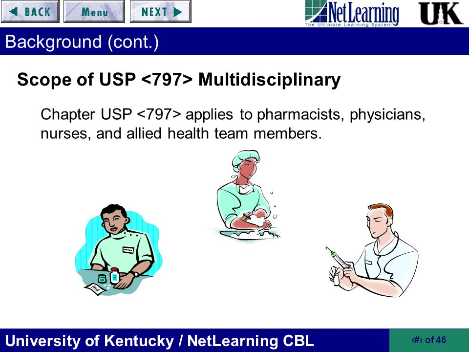 University of Kentucky / NetLearning CBL 19 of 46 Risk Level Classifications of Compounded Sterile Products Appropriate risk level (low, medium, high) assigned according to corresponding probability of contamination with: –Microbial (organisms, spores, endotoxins) –Chemical or Physical (foreign chemicals or physical matter) Characteristics serve as guide and are not prescriptive Risk level ultimately determined by professional judgment