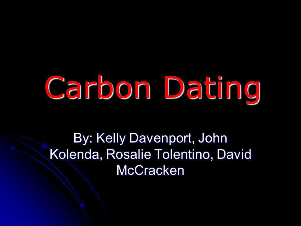 Carbon Dating By: Kelly Davenport, John Kolenda, Rosalie Tolentino, David McCracken
