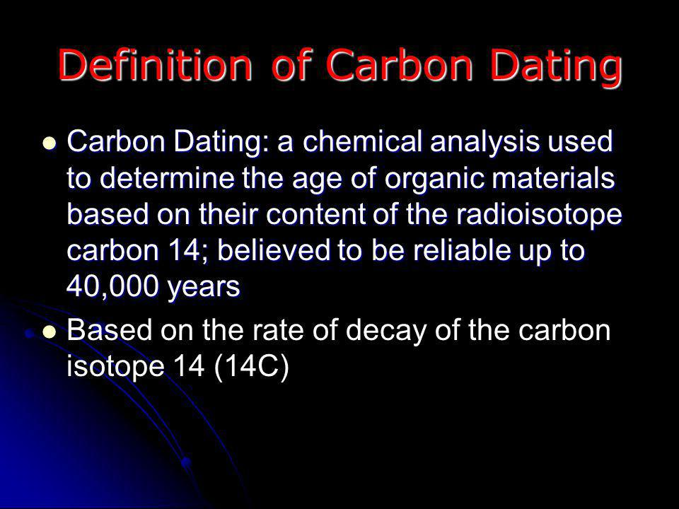 Definition of Carbon Dating Carbon Dating: a chemical analysis used to determine the age of organic materials based on their content of the radioisotope carbon 14; believed to be reliable up to 40,000 years Carbon Dating: a chemical analysis used to determine the age of organic materials based on their content of the radioisotope carbon 14; believed to be reliable up to 40,000 years Based on the rate of decay of the carbon isotope 14 (14C)
