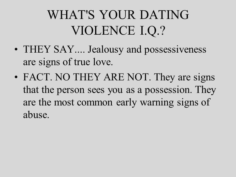 WHAT S YOUR DATING VIOLENCE I.Q.. THEY SAY.... Jealousy and possessiveness are signs of true love.