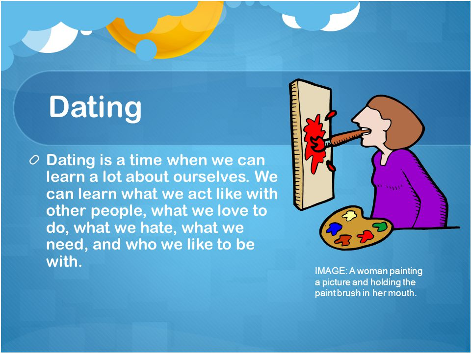 Dating Dating is a time when we can learn a lot about ourselves. We can learn what we act like with other people, what we love to do, what we hate, wh