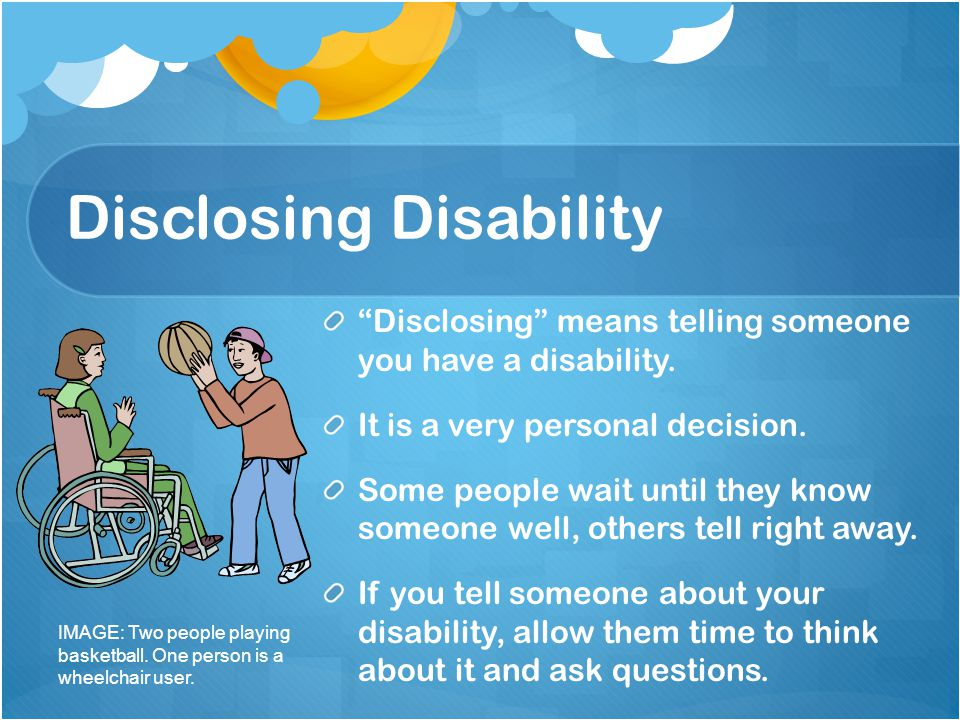 Disclosing Disability Disclosing means telling someone you have a disability. It is a very personal decision. Some people wait until they know someone