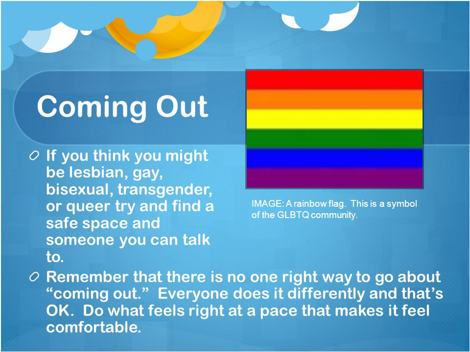 Coming Out If you think you might be lesbian, gay, bisexual, transgender, or queer try and find a safe space and someone you can talk to. IMAGE: A rai