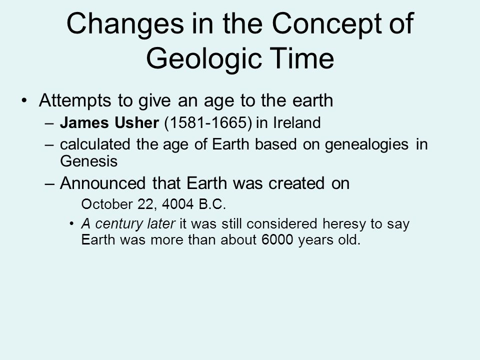 Attempts to give an age to the earth –James Usher (1581-1665) in Ireland –calculated the age of Earth based on genealogies in Genesis –Announced that