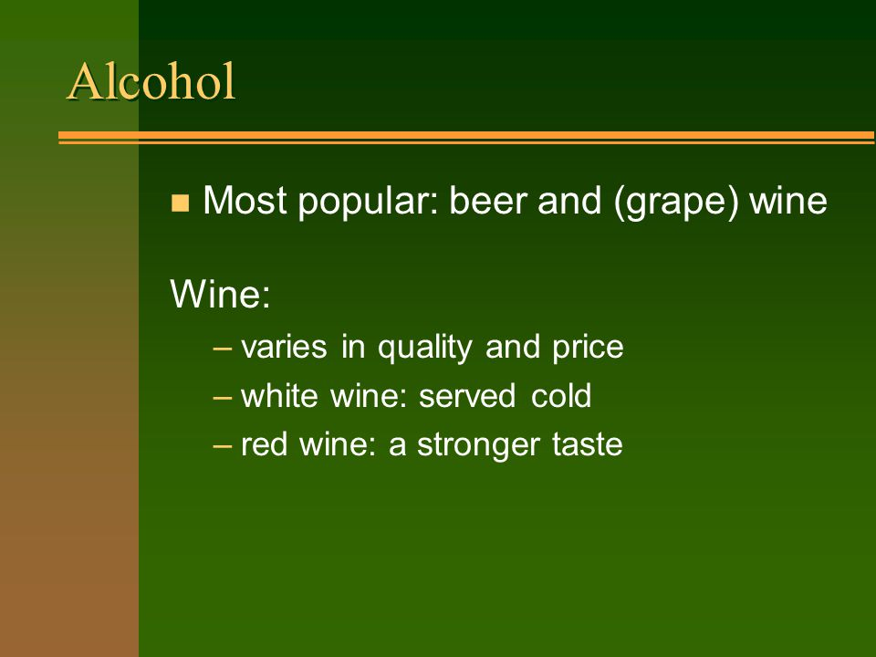 Alcohol n Most popular: beer and (grape) wine Wine: –varies in quality and price –white wine: served cold –red wine: a stronger taste