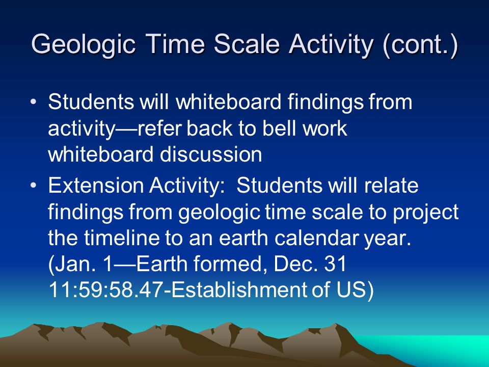 Geologic Time Scale Activity (cont.) Students will whiteboard findings from activityrefer back to bell work whiteboard discussion Extension Activity: