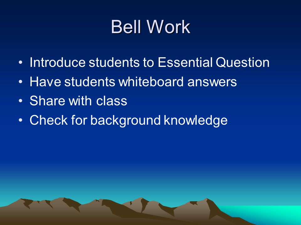Bell Work Introduce students to Essential Question Have students whiteboard answers Share with class Check for background knowledge