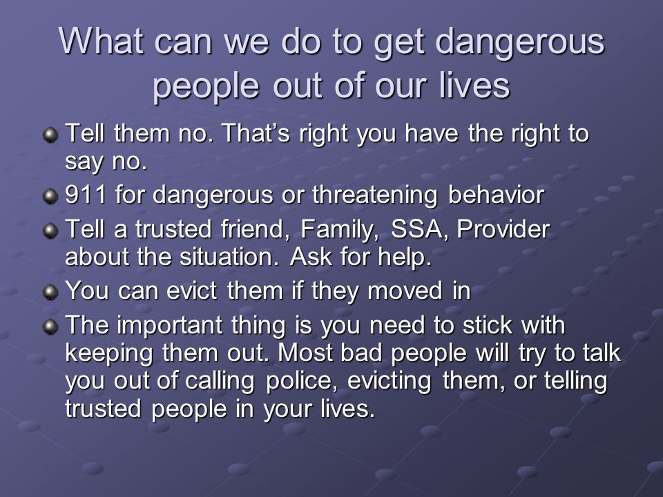 What can we do to get dangerous people out of our lives Tell them no. Thats right you have the right to say no. 911 for dangerous or threatening behav