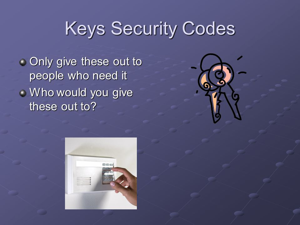 Keys Security Codes Only give these out to people who need it Who would you give these out to?