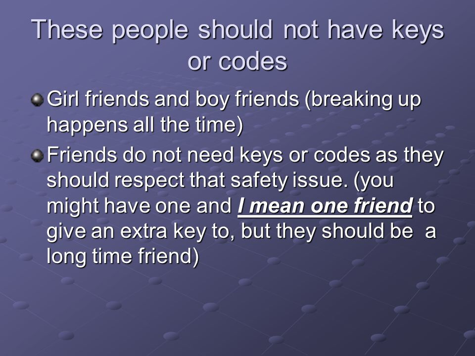 These people should not have keys or codes Girl friends and boy friends (breaking up happens all the time) Friends do not need keys or codes as they s