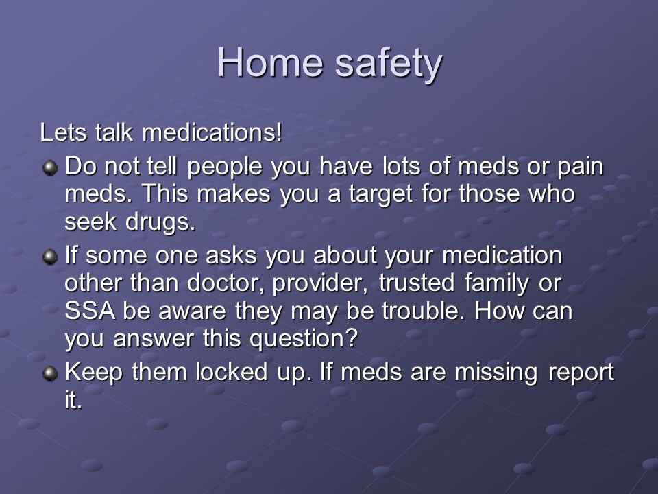 Home safety Lets talk medications! Do not tell people you have lots of meds or pain meds. This makes you a target for those who seek drugs. If some on