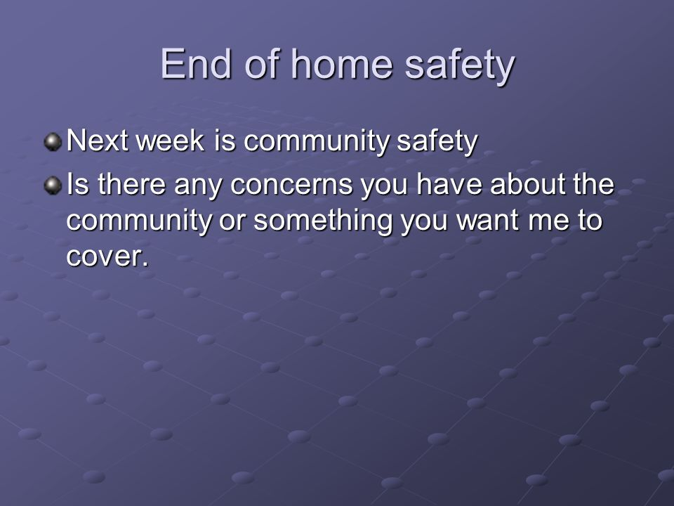 End of home safety Next week is community safety Is there any concerns you have about the community or something you want me to cover.