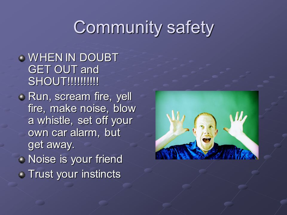 Community safety WHEN IN DOUBT GET OUT and SHOUT!!!!!!!!!! Run, scream fire, yell fire, make noise, blow a whistle, set off your own car alarm, but ge