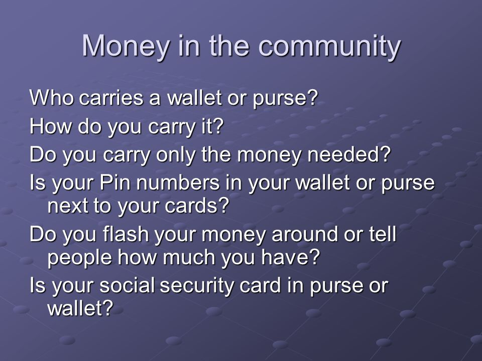 Money in the community Who carries a wallet or purse? How do you carry it? Do you carry only the money needed? Is your Pin numbers in your wallet or p