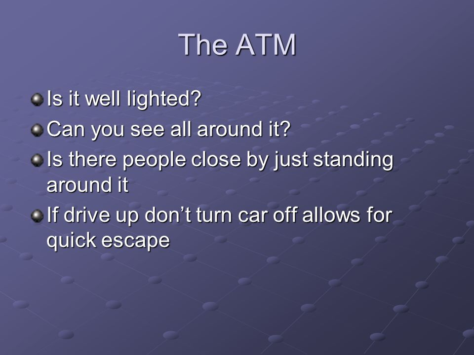 The ATM Is it well lighted? Can you see all around it? Is there people close by just standing around it If drive up dont turn car off allows for quick