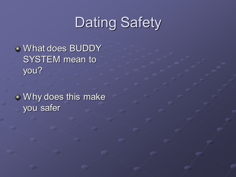 Dating Safety What does BUDDY SYSTEM mean to you? Why does this make you safer