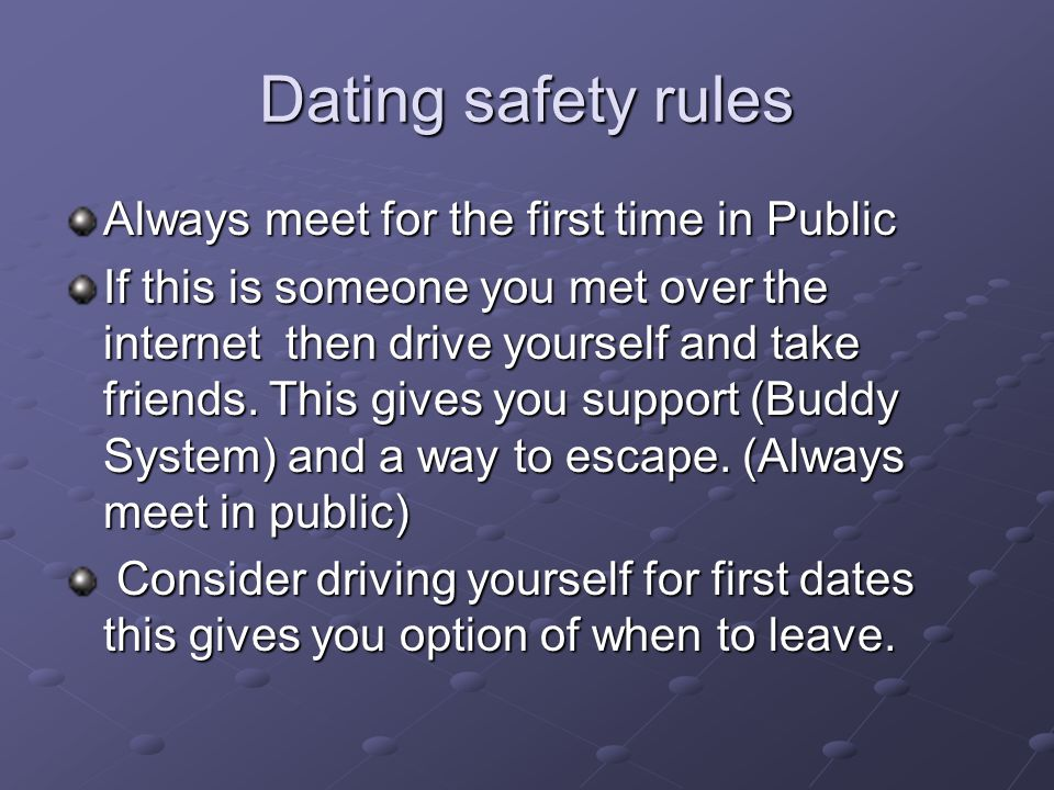 Dating safety rules Always meet for the first time in Public If this is someone you met over the internet then drive yourself and take friends. This g