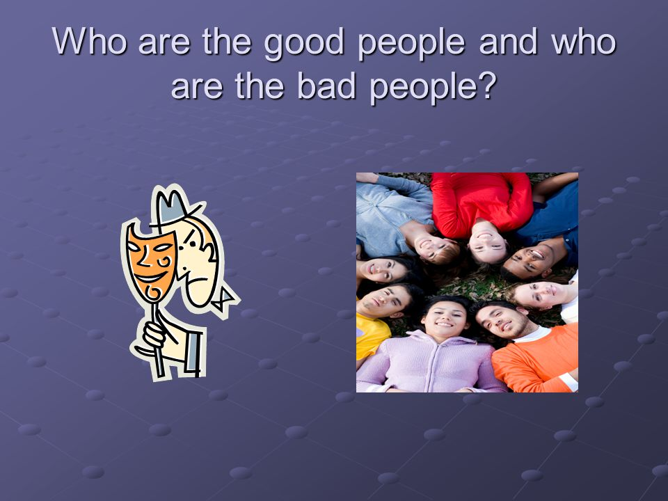 Pick out the Bad people Not every one looks like a criminal Unfortunately most of the time we know or have known the person who caused us harm A Bad person can be nice, friendly, willing to help, offer to do things for you, at first, and then change into their new attitude.