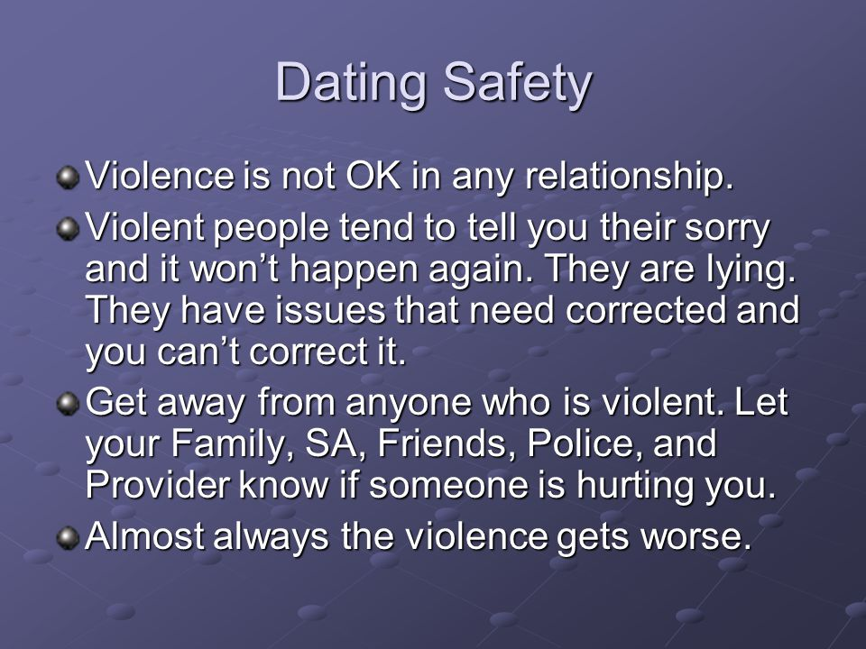 Dating Safety Violence is not OK in any relationship. Violent people tend to tell you their sorry and it wont happen again. They are lying. They have