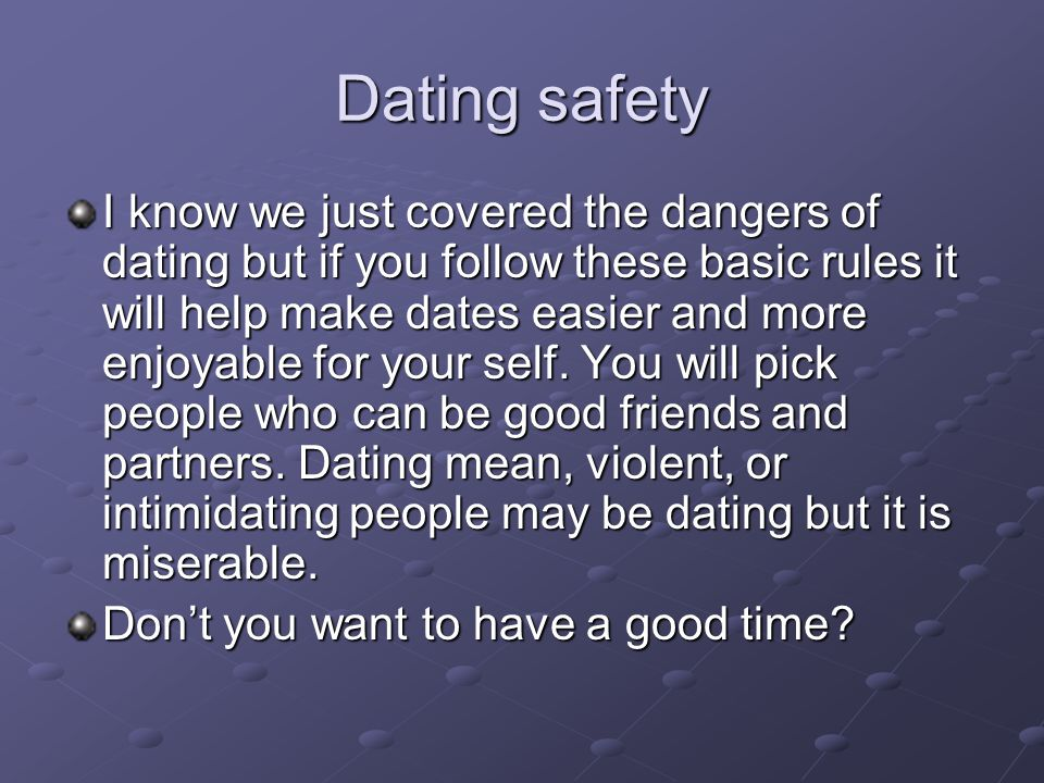 Dating safety I know we just covered the dangers of dating but if you follow these basic rules it will help make dates easier and more enjoyable for y