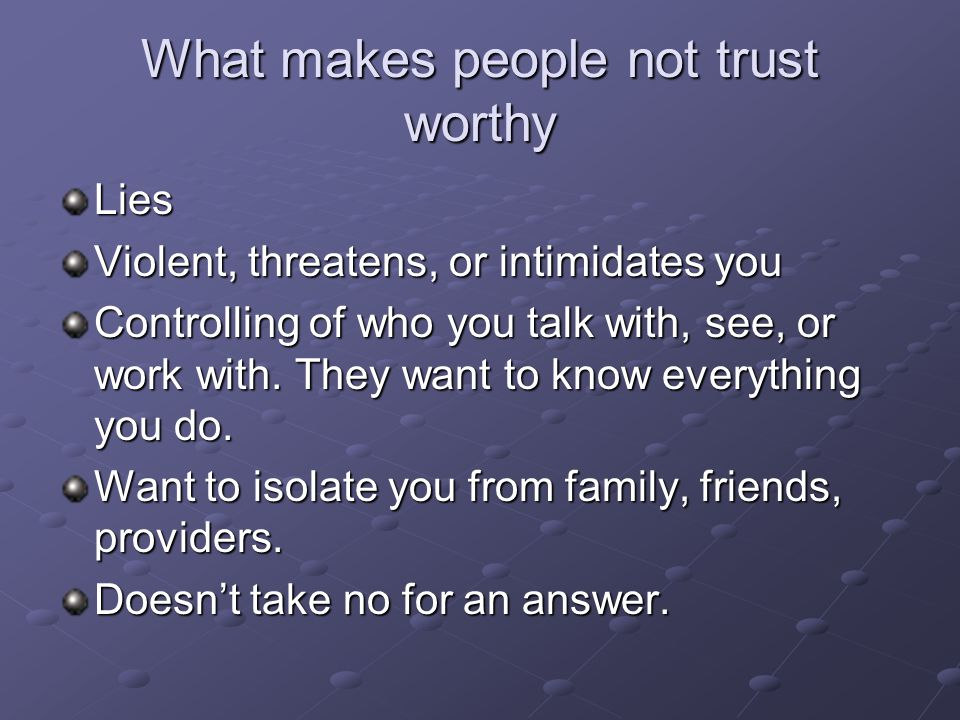 What makes people not trust worthy Lies Violent, threatens, or intimidates you Controlling of who you talk with, see, or work with. They want to know