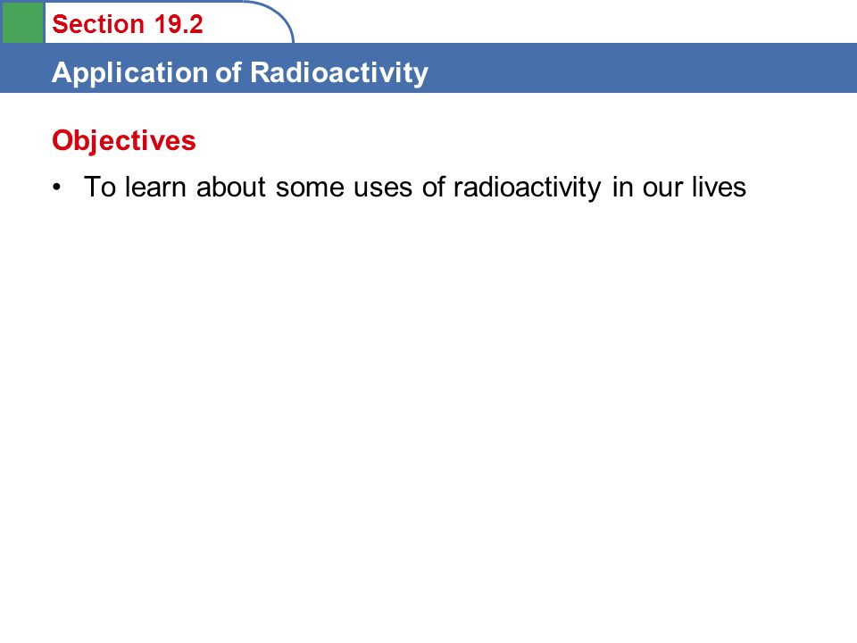 Section 19.2 Application of Radioactivity Some Uses Of Radioactivity Food Sterilization Medical Applications and Radiotracers Smoke detectors Radiocarbon Dating (Energy Production) (Weapons)