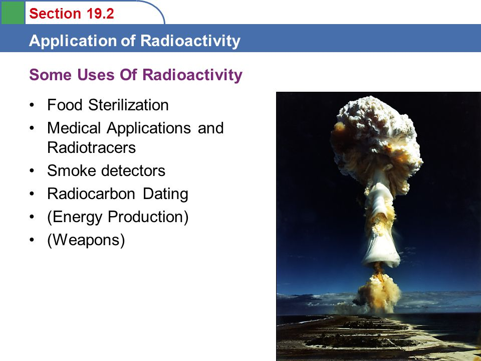 Section 19.2 Application of Radioactivity Food Sterilization Gamma irradiation of foods often from 60 Co source Spices, herbs and dehydrated vegetables.