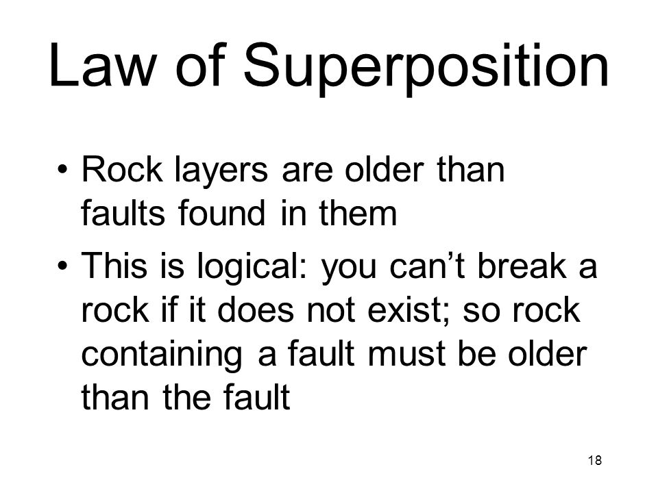 18 Law of Superposition Rock layers are older than faults found in them This is logical: you cant break a rock if it does not exist; so rock containin