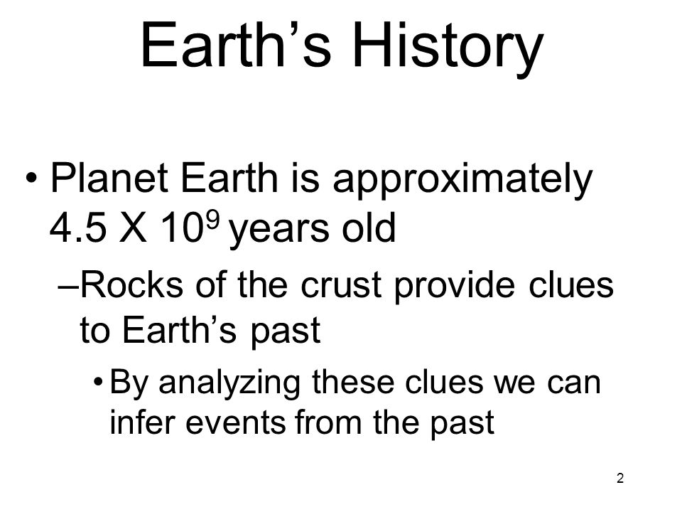 2 Planet Earth is approximately 4.5 X 10 9 years old –Rocks of the crust provide clues to Earths past By analyzing these clues we can infer events fro