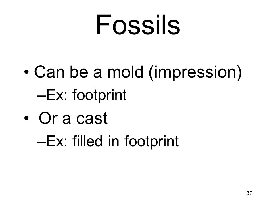 36 Fossils Can be a mold (impression) –Ex: footprint Or a cast –Ex: filled in footprint