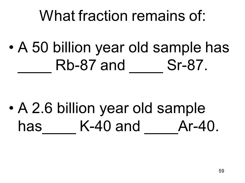 59 What fraction remains of: A 50 billion year old sample has ____ Rb-87 and ____ Sr-87. A 2.6 billion year old sample has____ K-40 and ____Ar-40.