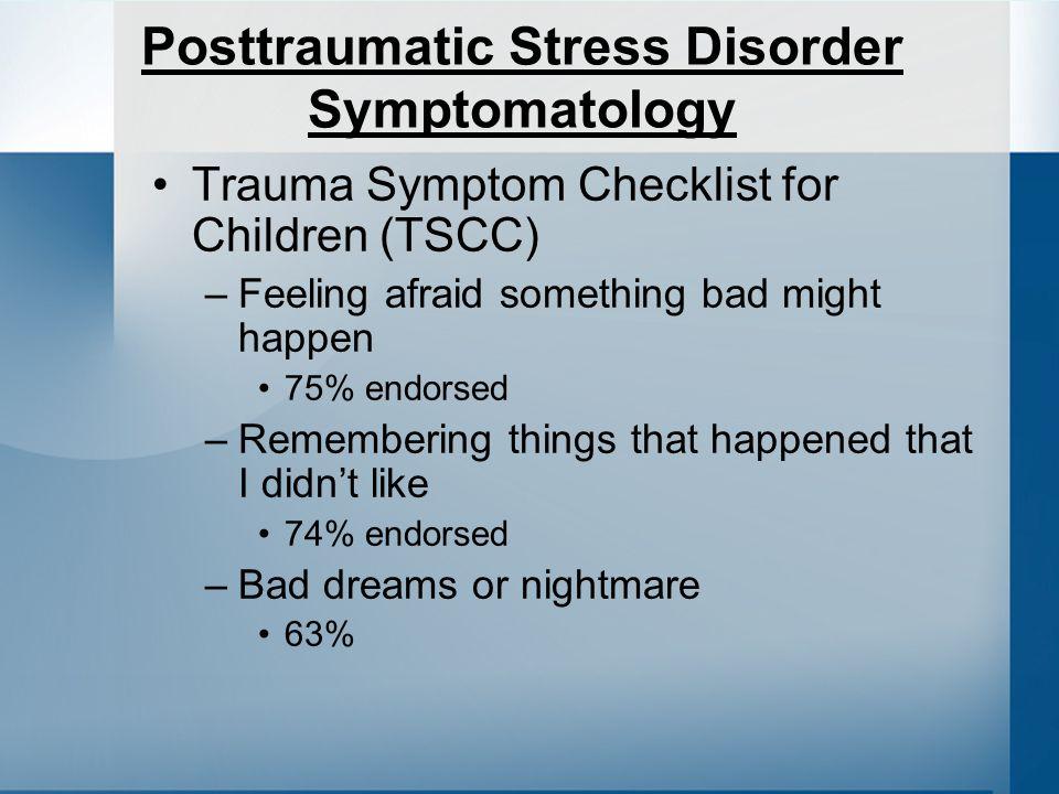 Posttraumatic Stress Disorder Symptomatology Trauma Symptom Checklist for Children (TSCC) –Feeling afraid something bad might happen 75% endorsed –Remembering things that happened that I didnt like 74% endorsed –Bad dreams or nightmare 63%