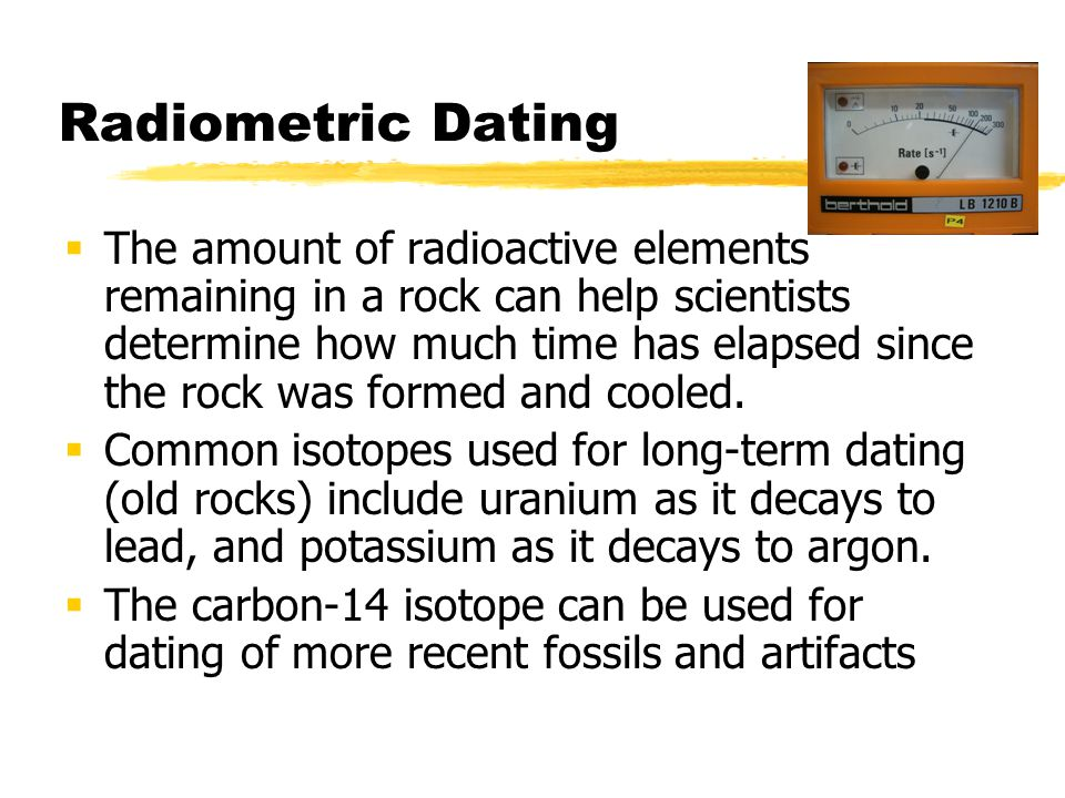 Radiometric Dating The amount of radioactive elements remaining in a rock can help scientists determine how much time has elapsed since the rock was f