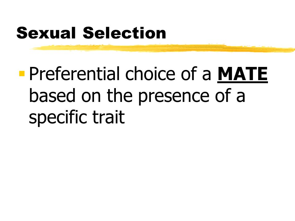 Sexual Selection Preferential choice of a MATE based on the presence of a specific trait