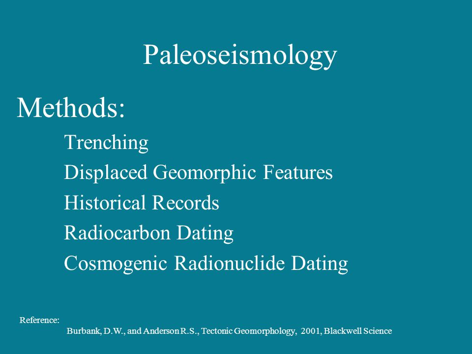 Paleoseismology Methods: Trenching Displaced Geomorphic Features Historical Records Radiocarbon Dating Cosmogenic Radionuclide Dating Reference: Burba