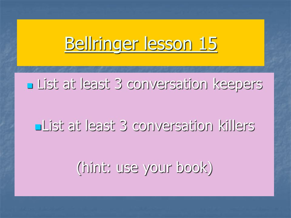 Bellringer lesson 15 L ist at least 3 conversation keepers L ist at least 3 conversation keepers List at least 3 conversation killers List at least 3 conversation killers (hint: use your book)