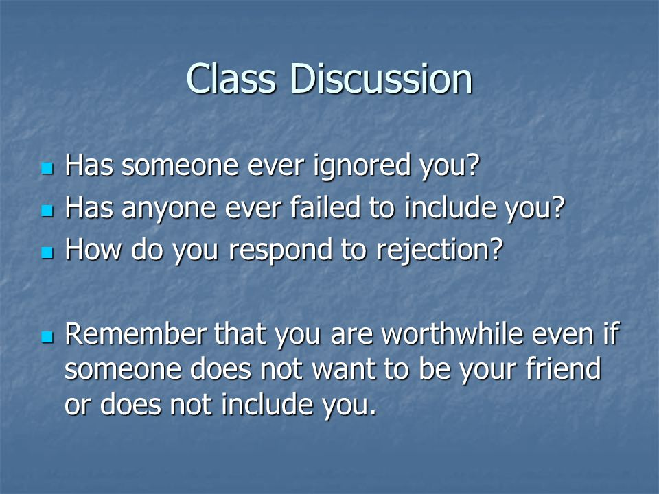 Class Discussion Has someone ever ignored you. Has someone ever ignored you.