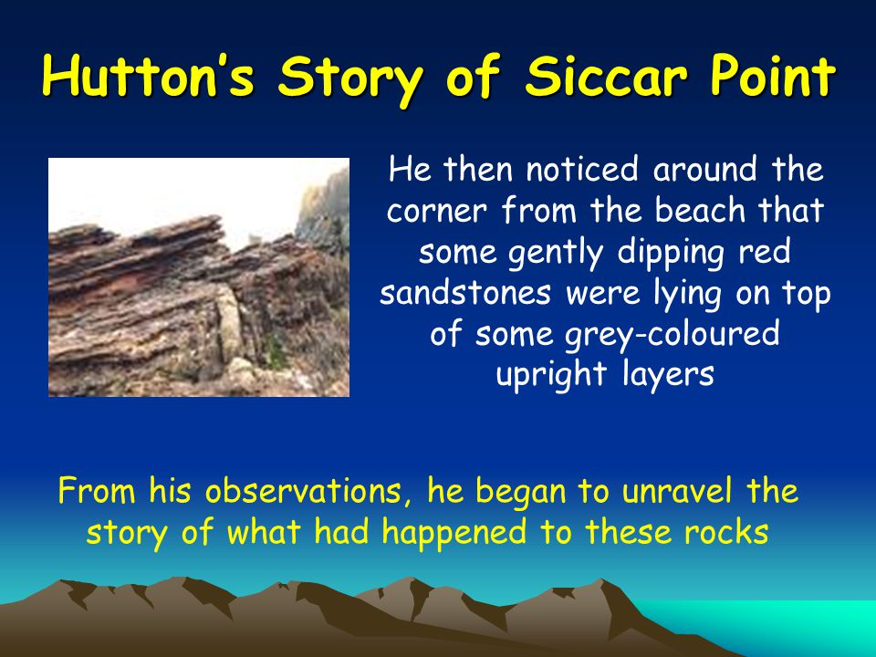 Huttons Story of Siccar Point He then noticed around the corner from the beach that some gently dipping red sandstones were lying on top of some grey-coloured upright layers From his observations, he began to unravel the story of what had happened to these rocks