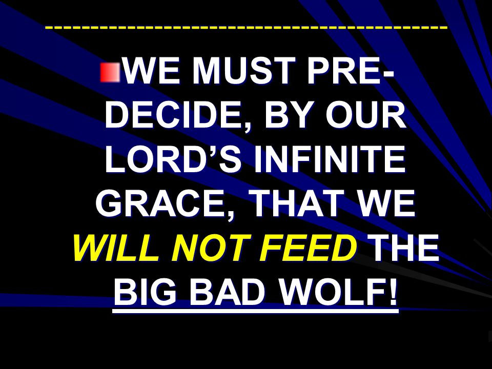 -------------------------------------------- WE MUST PRE- DECIDE, BY OUR LORDS INFINITE GRACE, THAT WE WILL NOT FEED THE BIG BAD WOLF!