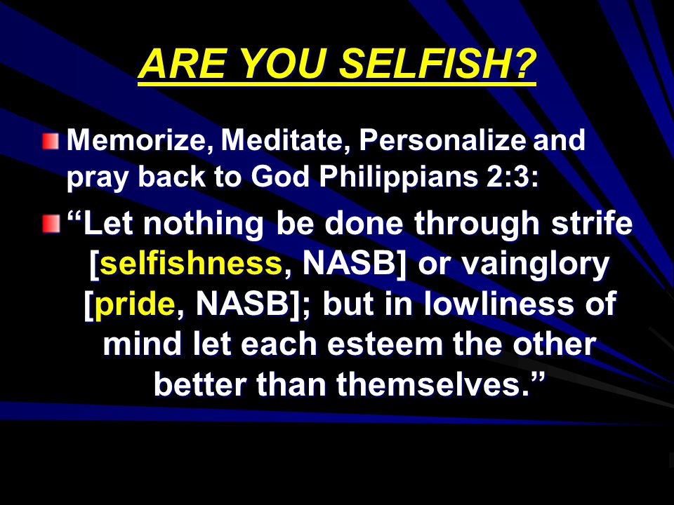 ARE YOU SELFISH? Memorize, Meditate, Personalize and pray back to God Philippians 2:3: Let nothing be done through strife [selfishness, NASB] or vaing