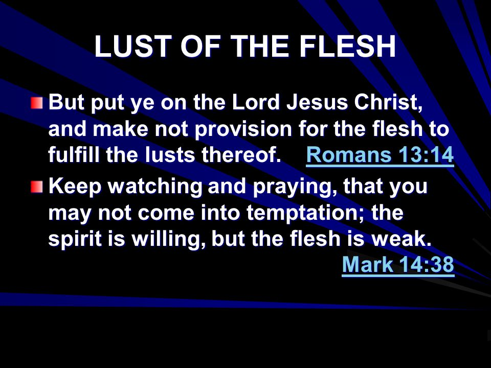 LUST OF THE FLESH But put ye on the Lord Jesus Christ, and make not provision for the flesh to fulfill the lusts thereof. Romans 13:14 Keep watching a