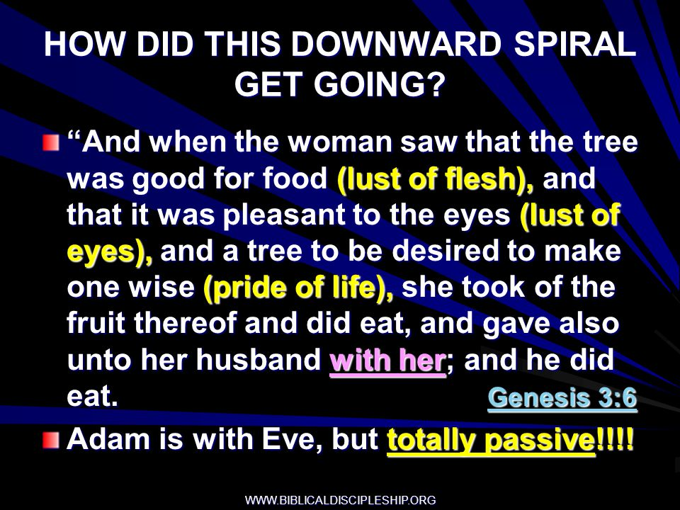 WWW.BIBLICALDISCIPLESHIP.ORG HOW DID THIS DOWNWARD SPIRAL GET GOING? And when the woman saw that the tree was good for food (lust of flesh), and that
