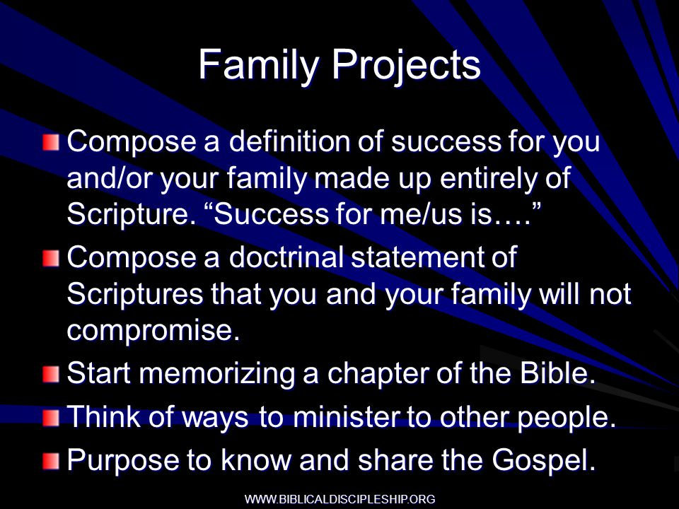WWW.BIBLICALDISCIPLESHIP.ORG Family Projects Compose a definition of success for you and/or your family made up entirely of Scripture. Success for me/