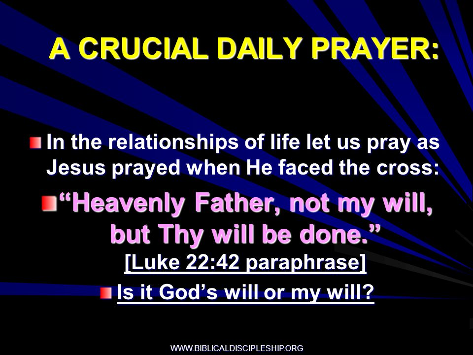WWW.BIBLICALDISCIPLESHIP.ORG A CRUCIAL DAILY PRAYER: In the relationships of life let us pray as Jesus prayed when He faced the cross: Heavenly Father