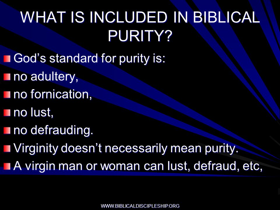 WWW.BIBLICALDISCIPLESHIP.ORG WHAT IS INCLUDED IN BIBLICAL PURITY? Gods standard for purity is: no adultery, no fornication, no lust, no defrauding. Vi