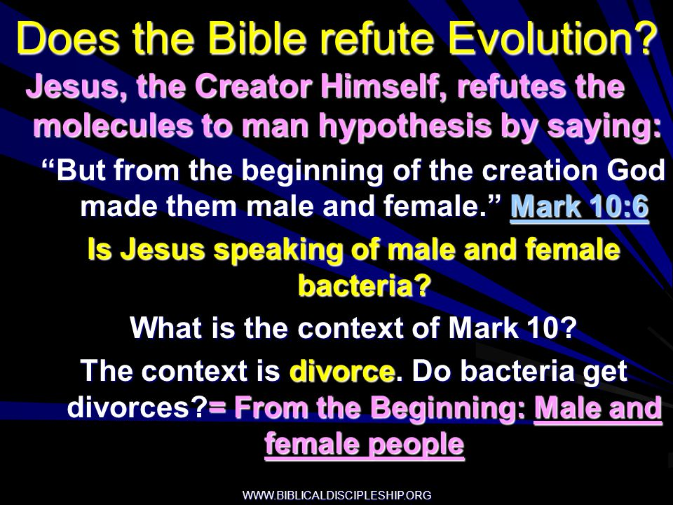 WWW.BIBLICALDISCIPLESHIP.ORG Does the Bible refute Evolution? Jesus, the Creator Himself, refutes the molecules to man hypothesis by saying: Jesus, th