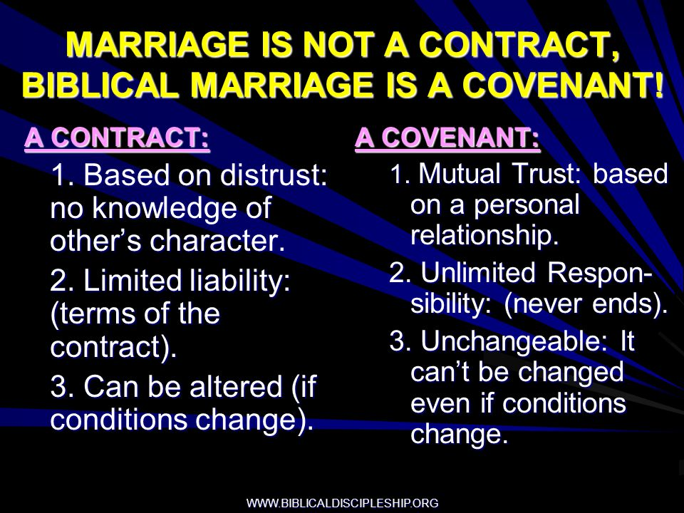 WWW.BIBLICALDISCIPLESHIP.ORG MARRIAGE IS NOT A CONTRACT, BIBLICAL MARRIAGE IS A COVENANT! A CONTRACT: 1. Based on distrust: no knowledge of others cha