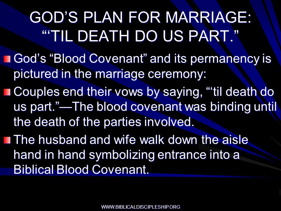 WWW.BIBLICALDISCIPLESHIP.ORG GODS PLAN FOR MARRIAGE: TIL DEATH DO US PART. Gods Blood Covenant and its permanency is pictured in the marriage ceremony