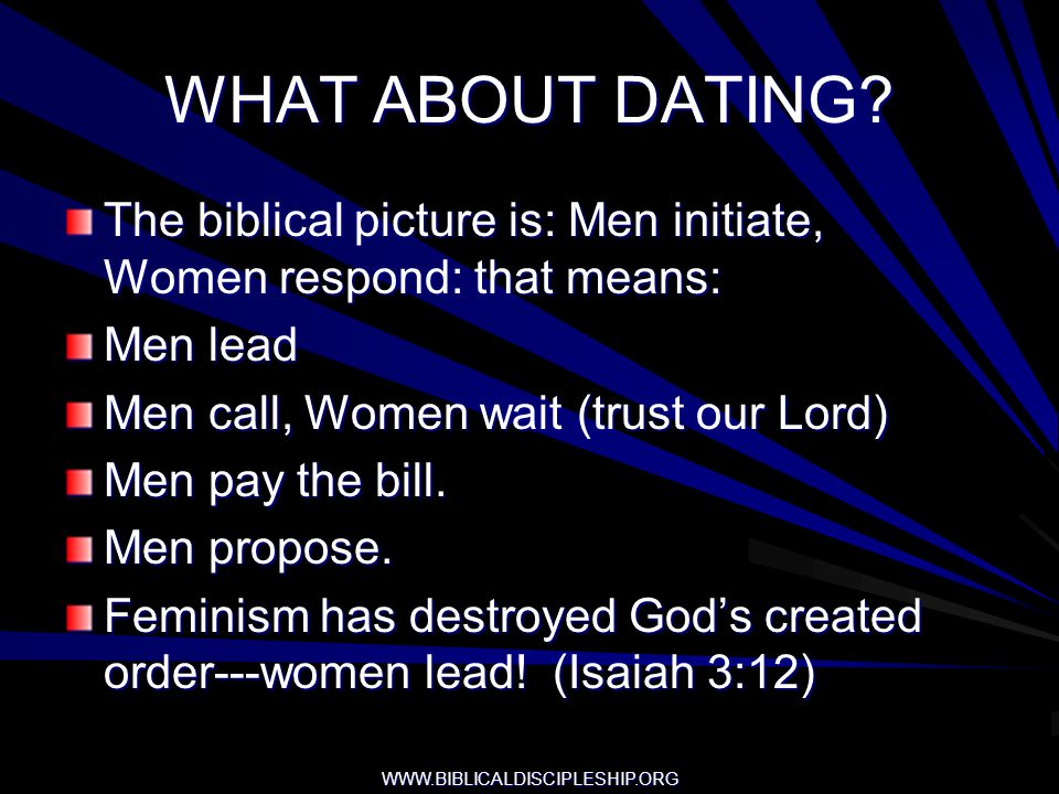 WWW.BIBLICALDISCIPLESHIP.ORG WHAT ABOUT DATING? The biblical picture is: Men initiate, Women respond: that means: Men lead Men call, Women wait (trust