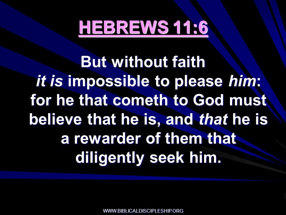 WWW.BIBLICALDISCIPLESHIP.ORG HEBREWS 11:6 But without faith it is impossible to please him: for he that cometh to God must believe that he is, and tha